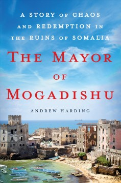 The mayor of Mogadishu : a story of chaos and redemption in the ruins of Somalia / Andrew Harding.