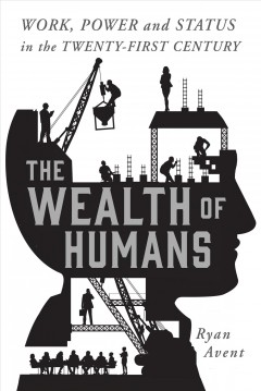 The wealth of humans : work, power, and status in the twenty-first century / Ryan Avent. - Ryan Avent.