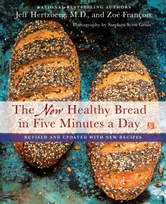 The new Healthy bread in five minutes a day /  Jeff Hertzberg, M.D. and Zoë François ; photography by Stephen Scott Gross.