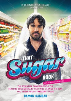 That sugar book : the essential companion to the feature documentary that will change the way you think about 'healthy' food / Damon Gameau.