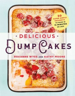 Delicious dump cakes : 50 super simple desserts to make in 15 minutes or less / Roxanne Wyss and Kathy Moore ; photographs by Staci Valentine. - Roxanne Wyss and Kathy Moore ; photographs by Staci Valentine.