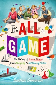 It's all a game : the history of board games from Monopoly to Settlers of Catan / Tristan Donovan. - Tristan Donovan.