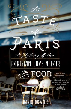 A taste of Paris : a history of the Parisian love affair with food / David Downie.