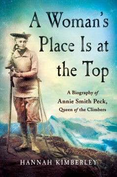 A woman's place is at the top : a biography of Annie Smith Peck, queen of the climbers / Hannah Kimberley.