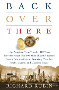 Back over there : one American time-traveler, 100 years since the Great War, 500 miles of battle-scarred French countryside, and too many trenches, shells, legends and ghosts to count / Richard Rubin.