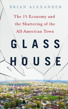 Glass house : the 1% economy and the shattering of the all-American town / Brian Alexander.