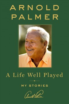 A Life Well Played / Arnold Palmer