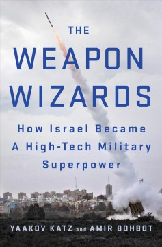 The weapon wizards : how Israel became a high-tech military superpower / Yaakov Katz and Amir Bohbot. - Yaakov Katz and Amir Bohbot.