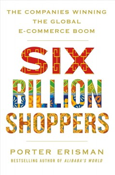 Six billion shoppers : the companies winning the global e-commerce boom / Porter Erisman.
