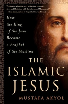 The Islamic Jesus : how the King of the Jews became a prophet of the Muslims / Mustafa Akyol.