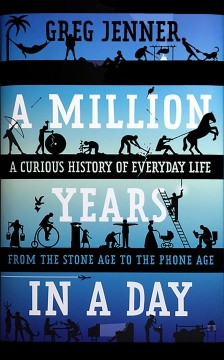 A million years in a day : a curious history of everyday life from the Stone Age to the phone age / Greg Jenner.