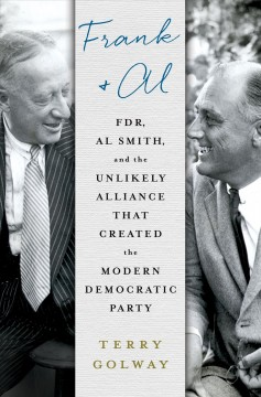 Frank and Al : FDR, Al Smith, and the unlikely alliance that created the modern Democratic Party / Terry Golway.