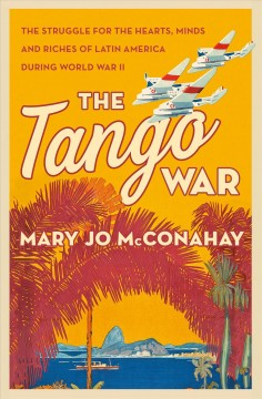 The tango war : the struggle for the hearts, minds and riches of Latin America during World War II / Mary Jo McConahay. - Mary Jo McConahay.