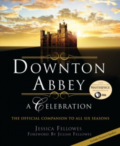Downton Abbey : a celebration / by Jessica Fellowes ; foreword by Julian Fellowes ; photography by Nick Briggs. - by Jessica Fellowes ; foreword by Julian Fellowes ; photography by Nick Briggs.
