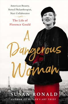 A dangerous woman : American beauty, noted philanthropist, Nazi collaborator : the life of Florence Gould / Susan Ronald.