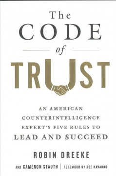 The code of trust : an American counterintelligence expert's five rules to lead and succeed / Robin Dreeke and Cameron Stauth ; foreword by Joe Navarro. - Robin Dreeke and Cameron Stauth ; foreword by Joe Navarro.