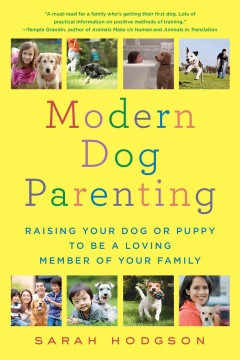Modern dog parenting : raising your dog or puppy to be a loving member of your family / Sarah Hodgson.