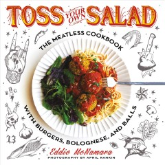 Toss your own salad : the meatless cookbook with burgers, bolognese, and balls / Eddie McNamara ; food photography by April Rankin ; illustrations by Josh Lord ; lettering by Johah Ellis.