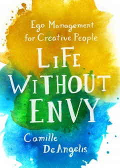 Life without envy : ego management for creative people / Camille DeAngelis. - Camille DeAngelis.