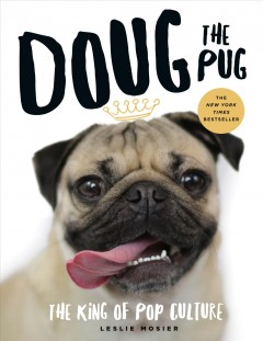 Doug the Pug : the king of pop culture / Leslie Mosier.