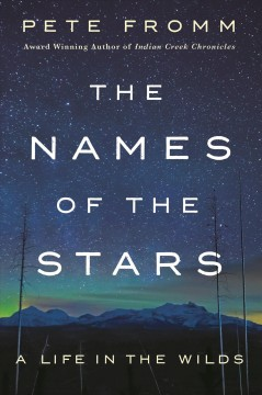 The names of the stars : a life in the wilds / Pete Fromm.