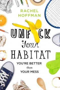 Unfuck your habitat : you're better than your mess / Rachel Hoffman.