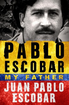 Pablo Escobar, my father /  Juan Pablo Escobar ; translated by Andrea Rosenberg. - Juan Pablo Escobar ; translated by Andrea Rosenberg.