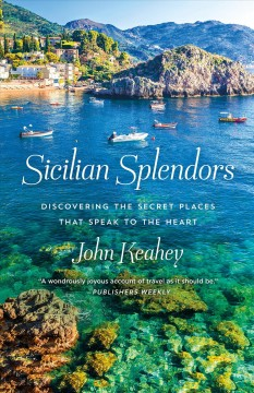 Sicilian splendors : discovering the secret places that speak to the heart / John Keahey. - John Keahey.
