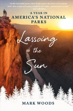 Lassoing the sun : a year in America's national parks / Mark Woods. - Mark Woods.