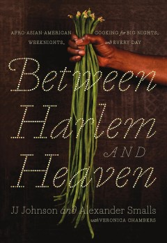 Between Harlem and Heaven : Afro Asian American cooking for big nights, weeknights, & every day / J.J. Johnson and Alexander Smalls ; with Veronica Chambers.