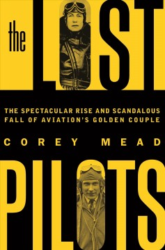 The lost pilots : the spectacular rise and scandalous fall of aviation's golden couple / Corey Mead.
