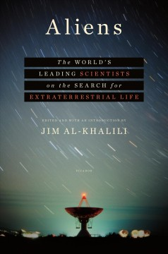 Aliens : the world's leading scientists on the search for extraterrestrial life / edited and with an introduction by Jim Al-Khalili.