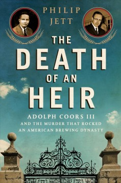 The death of an heir : Adolph Coors III and the murder that rocked an American beer dynasty / Philip Jett. - Philip Jett.