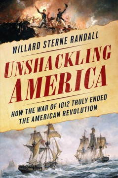 Unshackling America : how the War of 1812 truly ended the American Revolution / Willard Sterne Randall.
