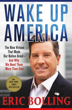 Wake up America : the nine virtues that made our nation great-and why we need them more than ever / Eric Bolling. - Eric Bolling.