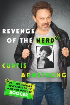 Revenge of the nerd, or, ... The singular adventures of the man who would be Booger : a memoir / Curtis Armstrong.