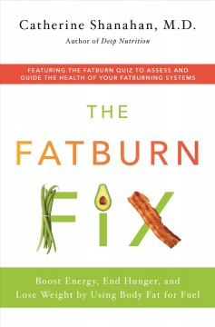 The fatburn fix : boost energy, end hunger, and lose weight by using body fat for fuel / Catherine Shanahan.