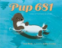 Pup 681 : a sea otter rescue story / Jean Reidy ; illustrated by Ashley Crowley.
