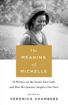 The meaning of Michelle : 16 writers on the iconic First Lady and how her journey inspires our own / edited by Veronica Chambers.