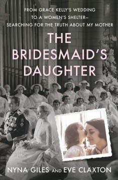 The bridesmaid's daughter : from Grace Kelly's wedding to a women's shelter--searching for the truth about my mother / Nyna Giles and Eve Claxton.