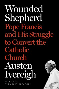 Wounded shepherd : Pope Francis and his struggle to convert the Catholic Church / Austen Ivereigh.