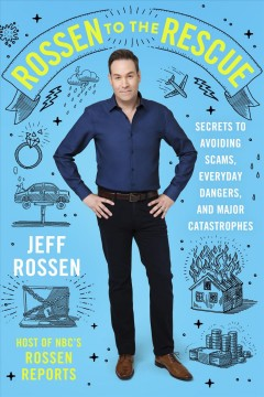 Rossen to the rescue : secrets to avoiding scams, everyday dangers, and major catastrophes / Jeff Rossen.