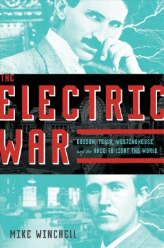 The electric war : Edison, Tesla, Westinghouse and the race to light the world / Mike Winchell. - Mike Winchell.