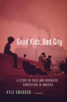 Good kids, bad city : a story of race and wrongful conviction in America's rust belt / Kyle Swenson.
