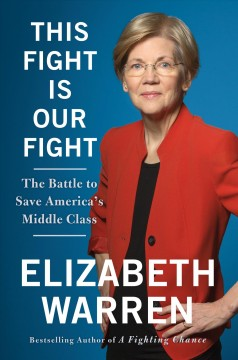 This fight is our fight : the battle to save America's middle class / Elizabeth Warren.