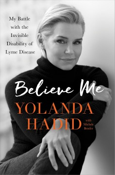 Believe me : my battle with the invisible disability of lyme disease / Yolanda Hadid with Michele Bender.