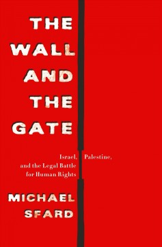 The wall and the gate : Israel, Palestine, and the legal battle for human rights / Michael Sfard ; translated by Maya Johnston.