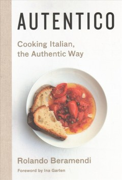 Autentico : cooking Italian, the authentic way / Rolando Beramendi with Rebekah Peppler ; photographs by Laurie Frankel. - Rolando Beramendi with Rebekah Peppler ; photographs by Laurie Frankel.
