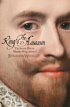 The king's assassin : the secret plot to murder King James I / Benjamin Woolley. - Benjamin Woolley.