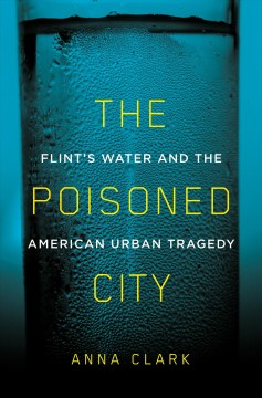 The poisoned city : Flint's water and the American urban tragedy / Anna Clark.